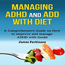 Managing ADHD and ADD with Diet: A Comprehensive Guide on How to Improve and Manage ADHD with Foods! Audiobook by James Parkinson Narrated by Ryan Whiting