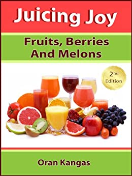Juicing Joy: With Fruits, Berries And Melons (Juicing Joy: The Natural Way To Health, Healing and Happiness Book 1) by [Kangas, Oran]