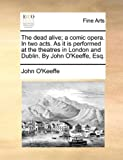 The Dead Alive; a Comic Opera in Two Acts As It Is Performed at the Theatres in London and Dublin by John O'Keeffe, Esq, John O'Keeffe, 1170102425