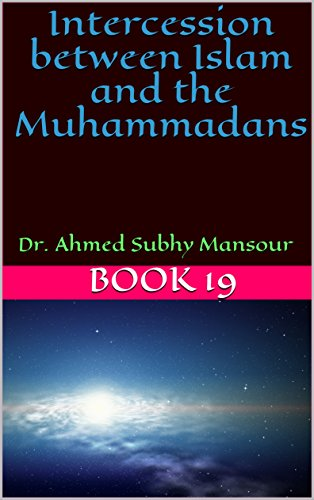 Intercession between Islam and the Muhammadans : Dr. Ahmed Subhy Mansour (Works of Dr. Ahmed Subhy Mansour Book 19)