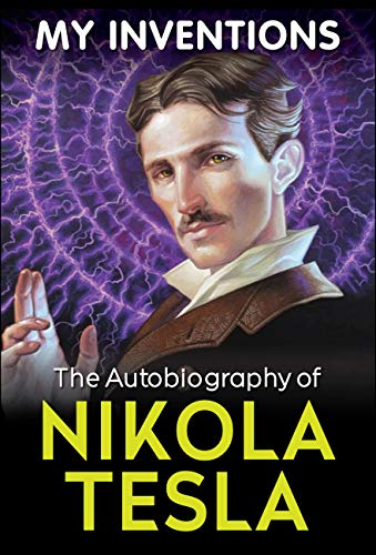 My Inventions - The Autobiography of Nikola Tesla (The Life And Times Of Nikola Tesla)