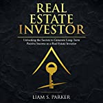Real Estate Investor: Unlocking the Secrets to Generate Long-Term Passive Income as a Real Estate Investor: Real Estate Revolution, Book 1 | Liam S. Parker