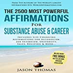 The 2500 Most Powerful Affirmations for Substance Abuse & Career: Includes Life Changing Affirmations for Alcoholism, Job Interview, University, Sales, Bullying & More   Jason Thomas