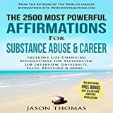 The 2500 Most Powerful Affirmations for Substance Abuse & Career: Includes Life Changing Affirmations for Alcoholism, Job Interview, University, Sales, Bullying & More