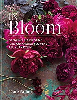 In Bloom Growing Harvesting And Arranging Flowers All Year Round