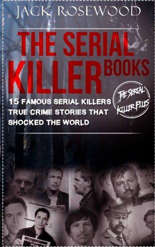 The Serial Killer Books: 15 Famous Serial Killers True Crime Stories That Shocked The World (The Serial Killer Files) (Volume 1)
