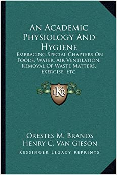 Book An Academic Physiology And Hygiene: Embracing Special Chapters On Foods, Water, Air Ventilation, Removal Of Waste Matters, Exercise, Etc.