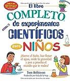 El Libro Completo de Experimentos Cientificos Para Ninos / The Everything Kids': ¡hierve El Hielo, Haz Flotar El Agua, Mide La Gravedad Y Pon a Prueba El Mundo Que Te Rodea!