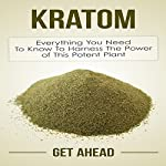 Kratom: Everything You Need to Know to Harness the Power of This Potent Plant |  Get Ahead