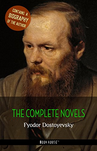 Fyodor Dostoyevsky: The Complete Novels + A Biography of the Author (Book House Publishing) (The Greatest Writers of All Time)