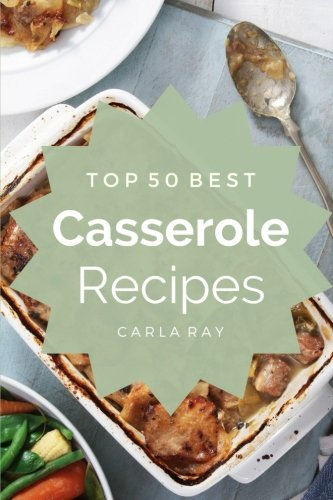 Casserole: Top 50 Best Casserole Recipes – The Quick, Easy, & Delicious Everyday Cookbook! by Carla Ray