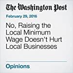 No, Raising the Local Minimum Wage Doesn't Hurt Local Businesses | Jared Bernstein,Ben Spielberg
