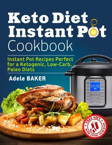 Keto Diet Instant Pot Cookbook: Instant Pot Recipes Perfect for a Ketogenic, Low-Carb, Paleo Diets (Ketogenic Diet Healthy Cooking, keto reset, keto meals book) by Adele Baker