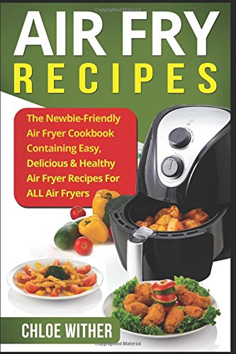 Air Fry Recipes: The Newbie-Friendly Air Fryer Cookbook Containing Easy, Delicious & Healthy Air Fryer Recipes For ALL Air Fryers by Chloe Wither