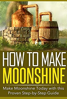 How to Make Moonshine: Make Moonshine Today with this Proven Step-by-Step Guide by [Silver, Jason]