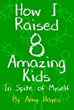 img - for How I Raised 8 Amazing Kids in Spite of Myself book / textbook / text book