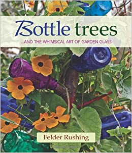 Amazon.com: Bottle Trees: ...and The Whimsical Art Of Garden Glass  (9780983272694): Felder Rushing: Books