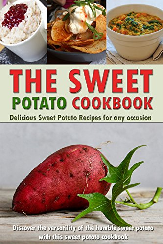 The Sweet Potato Cookbook: Delicious Sweet Potato Recipes for Any Occasion - Discover the Versatility of The Humble Sweet Potato with This Sweet Potato Cookbook by Gordon Rock