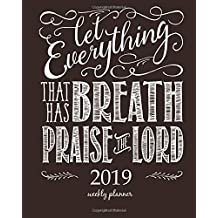 """2019 Weekly Planner: Calendar Schedule Organizer and Journal Notebook With Inspirational Quotes And Christian quote """"Let Everything that has Breath Praise the Lord"""" on black background"""
