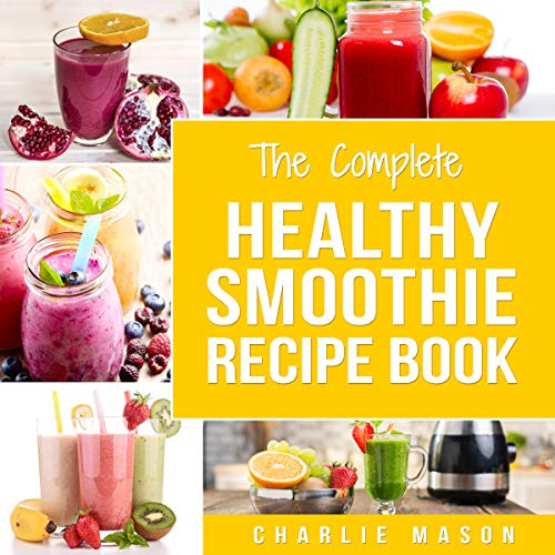 The Complete Healthy Smoothie Recipe Book by Charlie Mason