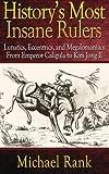 History's Most Insane Rulers, Michael Rank, 1483981126