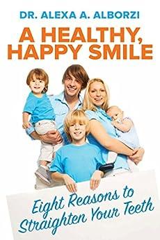 A Healthy, Happy Smile: Eight Reasons to Straighten Your Teeth by [Alborzi, Alexa]