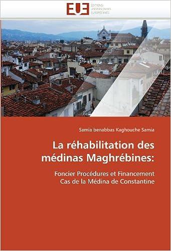 Livres gratuits La réhabilitation des médinas Maghrébines:: Foncier Procédures et Financement Cas de la Médina de Constantine pdf, epub ebook