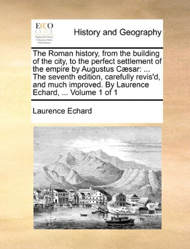 The Roman history, from the building of the city, to the perfect settlement of the empire by Augustus Cæsar: ... The se