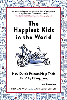 The Happiest Kids in the World: How Dutch Parents Help Their Kids (and Themselves) by Doing Less by [Acosta, Rina Mae, Hutchison, Michele]