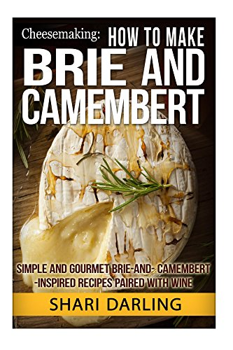CHEESEMAKING: HOW TO MAKE BRIE AND CAMEMBERT: Simple and Gourmet Brie-and-Camembert-Inspired Recipes Paired with Wine by Shari Darling