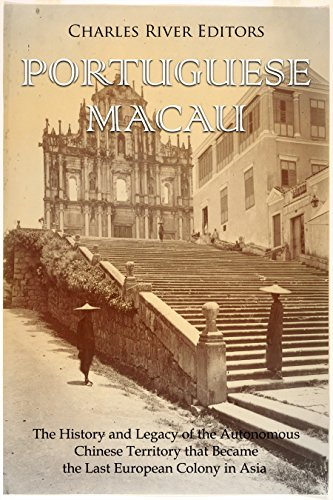 Portuguese Macau: The History and Legacy of the Autonomous Chinese Territory that Became the Last European Colony in Asia by [Charles River Editors]