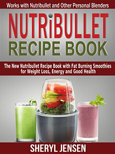 Nutribullet Recipe Book: The New Nutribullet Recipe Book with Fat Burning Smoothies for Weight Loss, Energy and Good Health - Works with Nutribullet and Other Personal Blenders by Sheryl Jensen