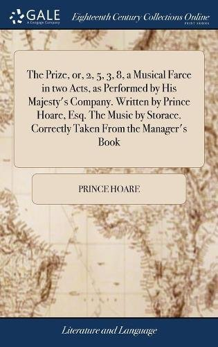 The Prize, or, 2, 5, 3, 8, a Musical Farce in two Acts, as Performed by His Majesty's Company. Written by Prince Hoare, Esq. The Music by Storace. Correctly Taken From the Manager's Book