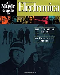All Music Guide to Electronica: The Definitive Guide to Electronic Music: The Experts Guide to the Best Electronica Recordings (All Music Guides)