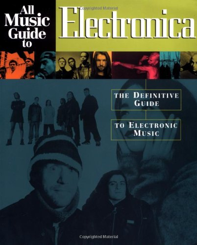 All Music Guide to Electronica: The Definitive Guide to Electronic Music: The Experts Guide to the Best Electronica Recordings