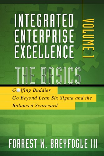 Integrated Enterprise Excellence, Vol. I:  The Basics: Golfing Buddies Go Beyond Lean Six Sigma and the Balanced Scorecard (Mba In Data Science And Data Analytics)
