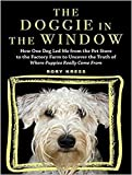 img - for Doggie in the Window: How One Beloved Dog Opened My Eyes to the Complicated Story Behind Mans Best Friend book / textbook / text book
