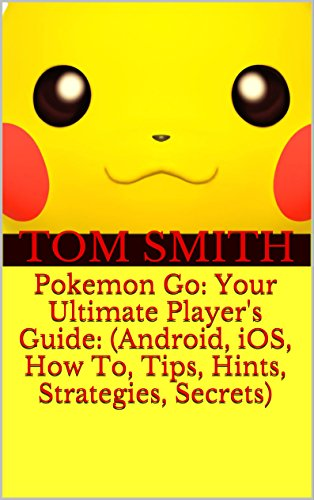 Pokemon Go: Your Ultimate Player's Guide: (Android, iOS, How To, Tips, Hints, Strategies, Secrets) by [Smith, Tom]