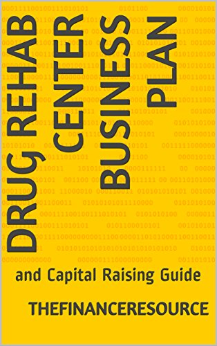 Drug Rehab Center Business Plan: and Capital Raising Guide