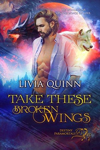 Take These Broken Wings: A paranormal romance saga (Destiny Paramortals Book 5) - These Dragon