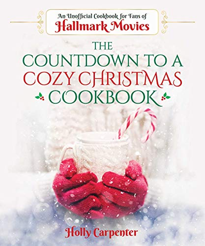 The Countdown to a Cozy Christmas Cookbook: An Unofficial Cookbook for Fans of Hallmark Movies by Holly Carpenter