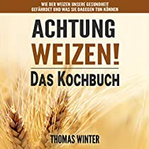 WEIZEN: ACHTUNG, WEIZEN! – LECKERE REZEPTE OHNE WEIZEN [WHEAT: WATCH OUT FOR WHEAT! - DELICIOUS RECIPES WITHOUT WHEAT]