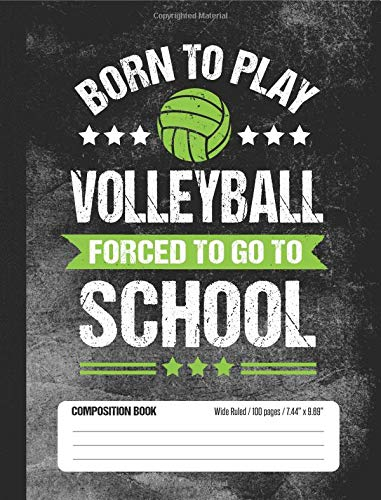 Born To Play Volleyball Forced To Go To School Composition Book: Funny Lined School Notebook Journal Gift for Player and Student (Wide Ruled, 100 pages, 7.44 x 9.69) por School Sports Books