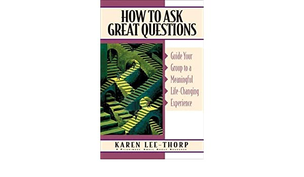 By Karen Lee-Thorp - How to Ask Great Questions: Guide Your Group to Discovery with These Proven Techniques (Pilgrimage Growth Guide) (12/16/97): Karen ...