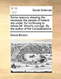 Some Reasons Shewing the Necessity the People of Ireland Are under, for Continuing to Refuse Mr Wood's Coinage by the Author of the Considerations, David Bindon, 117055461X