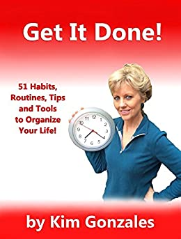 Get It Done!: 51 Habits, Routines, Tips, and Tools to Organize Your Life (The Healthy Living Series Book 3) by [Gonzales, Kim]