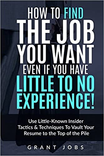 how to find the job you want even if you have little to no experience use little known insider tactics techniques to vault your resume to the top of - How To Get A Job When You Have Little To No Experience