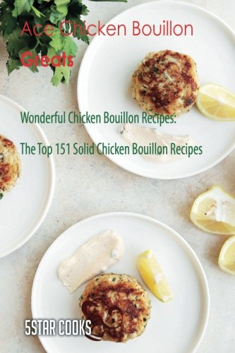 Chicken Recipes Bouillon (Ace Chicken Bouillon Greats: Wonderful Chicken Bouillon Recipes, The Top 151 Solid Chicken Bouillon Recipes)