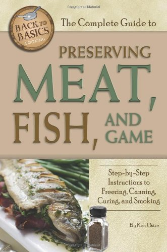 The Complete Guide to Preserving Meat, Fish, and Game: Step-by-step Instructions to Freezing, Canning, Curing, and Smoking (Back-To-Basics Cooking) (Back to Basics Cooking) by Ken Oster