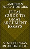 IDEAL GUIDE TO GMAT ARGUMENT ESSAYS: 50 MODEL ESSAYS ON OFFICIAL TOPICS